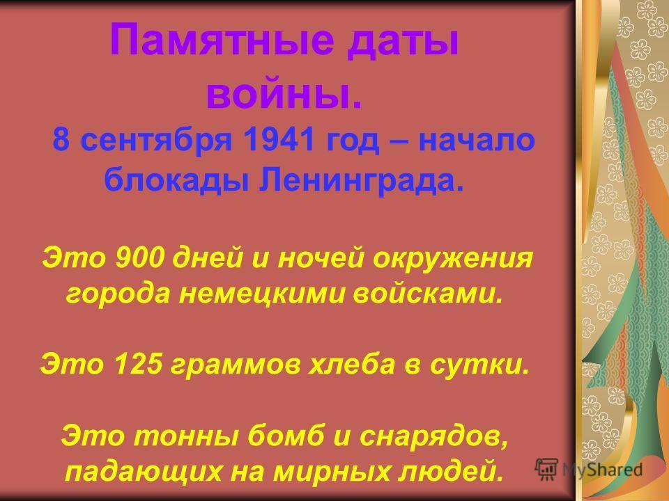 Памятные даты войны. 8 сентября 1941 год – начало блокады Ленинграда. Это 900 дней и ночей окружения города немецкими войсками. Это 125 граммов хлеба в сутки. Это тонны бомб и снарядов, падающих на мирных людей.