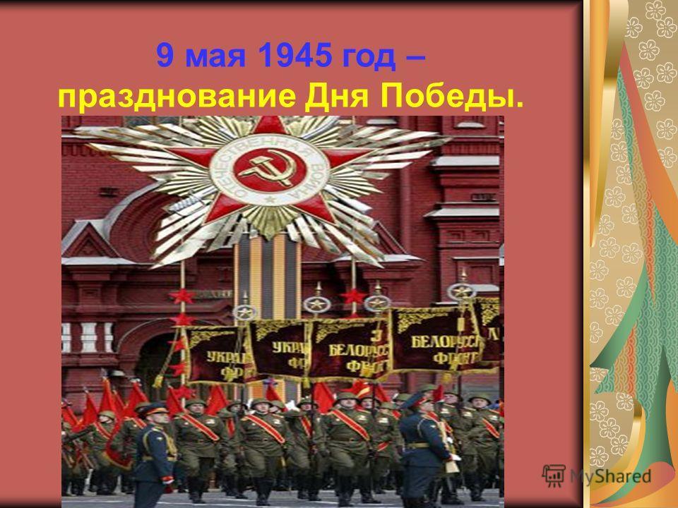 9 мая 1945 год – празднование Дня Победы.