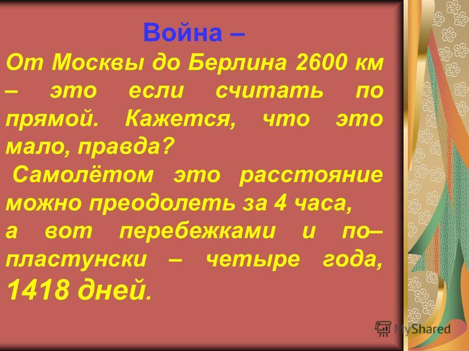Война – От Москвы до Берлина 2600 км – это если считать по прямой. Кажется, что это мало, правда? Самолётом это расстояние можно преодолеть за 4 часа, а вот перебежками и по– пластунски – четыре года, 1418 дней.