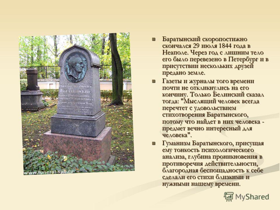 Баратынский скоропостижно скончался 29 июля 1844 года в Неаполе. Через год с лишним тело его было перевезено в Петербург и в присутствии нескольких друзей предано земле. Газеты и журналы того времени почти не откликнулись на его кончину. Только Белин