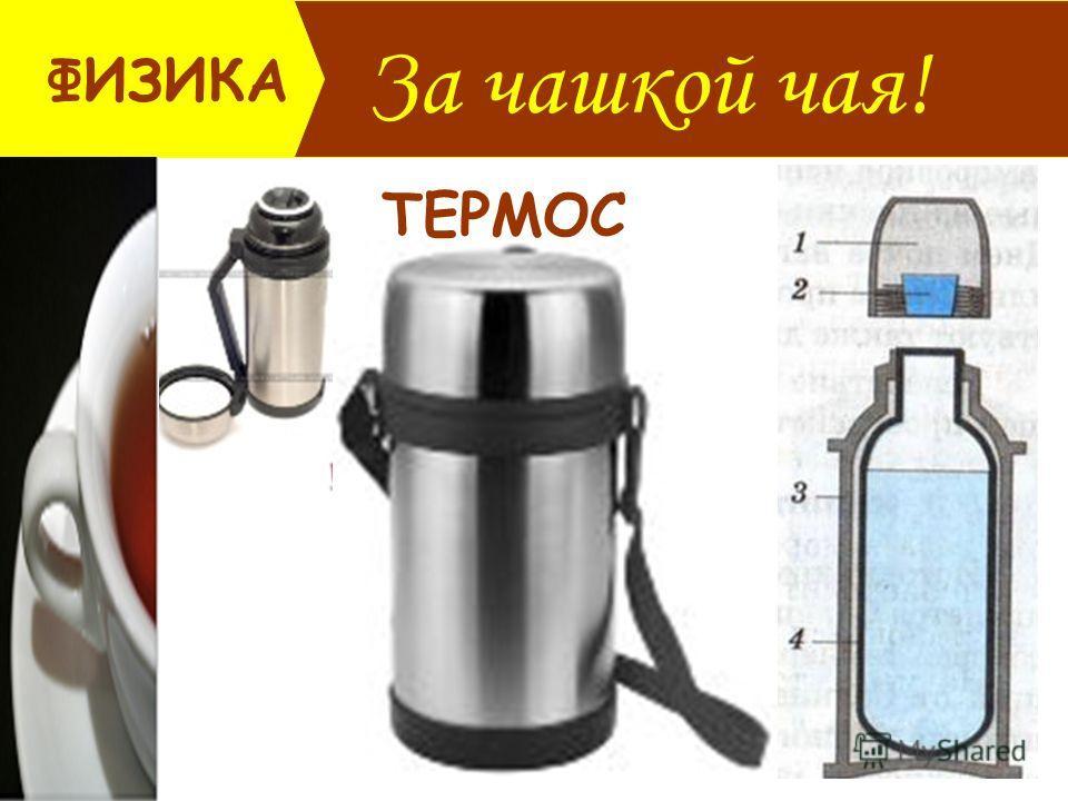 За чашкой чая! ФИЗИКА ТЕРМОС