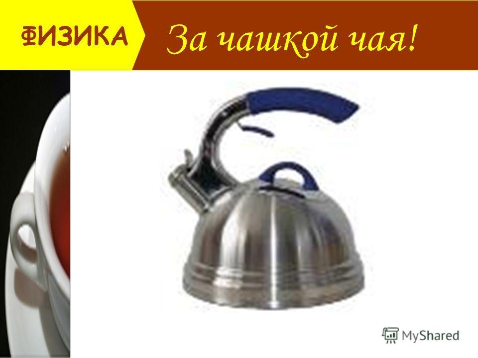 За чашкой чая! ФИЗИКА