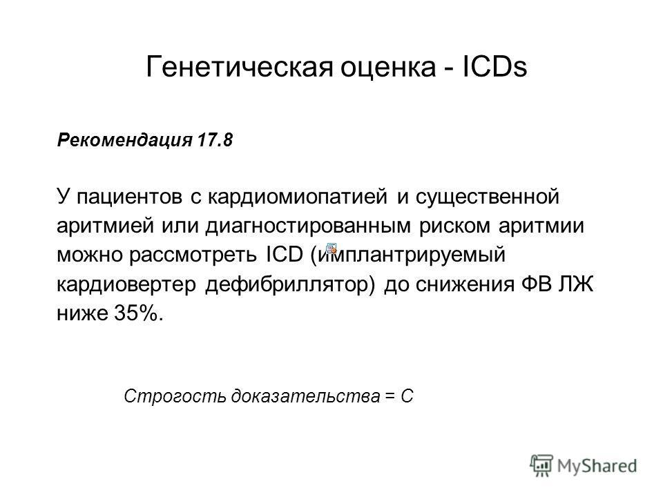 Генетическая оценка - ICDs Рекомендация 17.8 У пациентов с кардиомиопатией и существенной аритмией или диагностированным риском аритмии можно рассмотреть ICD (имплантрируемый кардиовертер дефибриллятор) до снижения ФВ ЛЖ ниже 35%. Строгость доказател