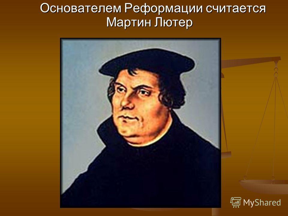 Основателем Реформации считается Мартин Лютер Основателем Реформации считается Мартин Лютер