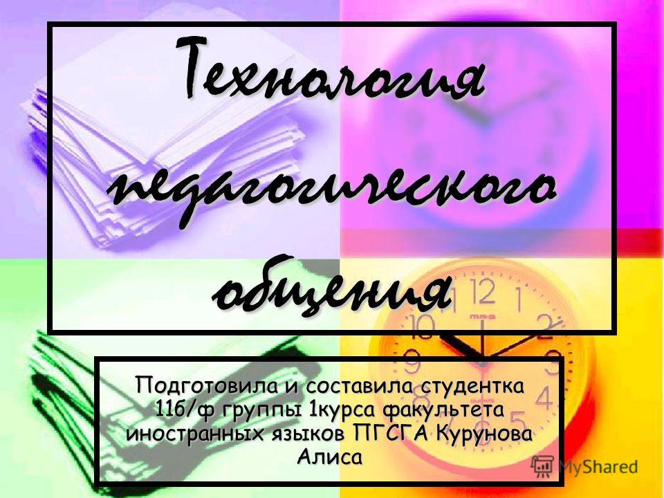 Технология педагогического общения Подготовила и составила студентка 11б/ф группы 1курса факультета иностранных языков ПГСГА Курунова Алиса