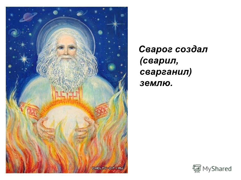 Сварог создал (сварил, сварганил) землю.