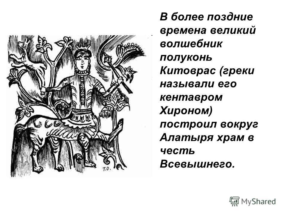 В более поздние времена великий волшебник полуконь Китоврас (греки называли его кентавром Хироном) построил вокруг Алатыря храм в честь Всевышнего.