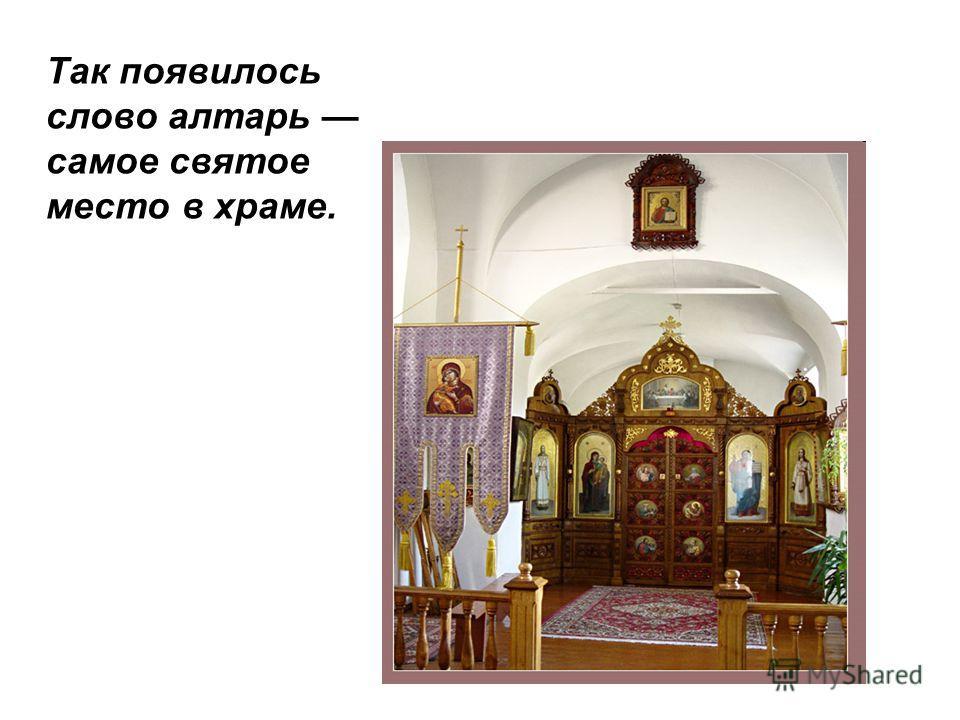 Так появилось слово алтарь самое святое место в храме.
