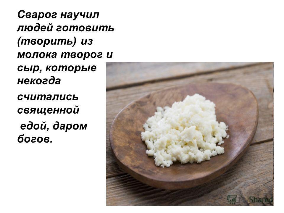 Сварог научил людей готовить (творить) из молока творог и сыр, которые некогда считались священной едой, даром богов.