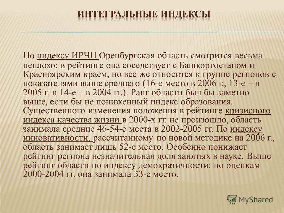 По индексу ИРЧП Оренбургская область смотрится весьма неплохо: в рейтинге она соседствует с Башкортостаном и Красноярским краем, но все же относится к группе регионов с показателями выше среднего (16-е место в 2006 г., 13-е – в 2005 г. и 14-е – в 200
