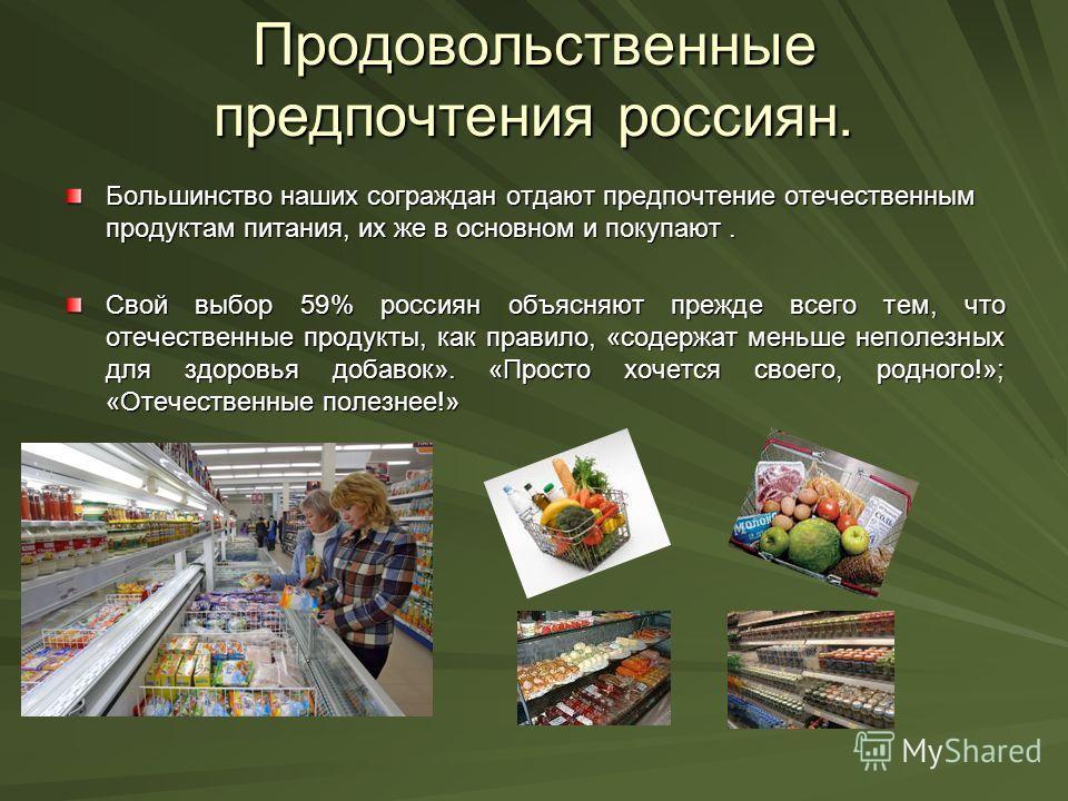 Продовольственные предпочтения россиян. Большинство наших сограждан отдают предпочтение отечественным продуктам питания, их же в основном и покупают. Свой выбор 59% россиян объясняют прежде всего тем, что отечественные продукты, как правило, «содержа