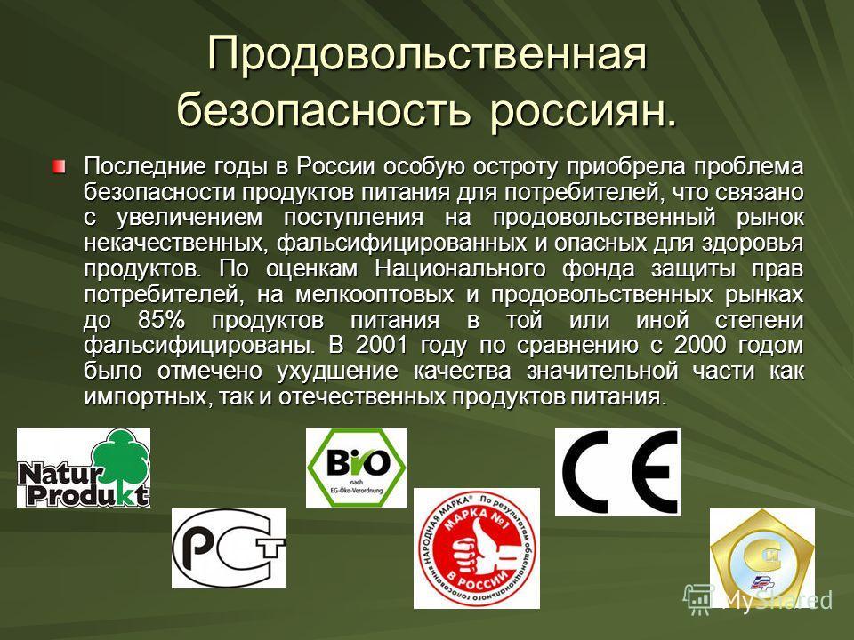 Продовольственная безопасность россиян. Последние годы в России особую остроту приобрела проблема безопасности продуктов питания для потребителей, что связано с увеличением поступления на продовольственный рынок некачественных, фальсифицированных и о