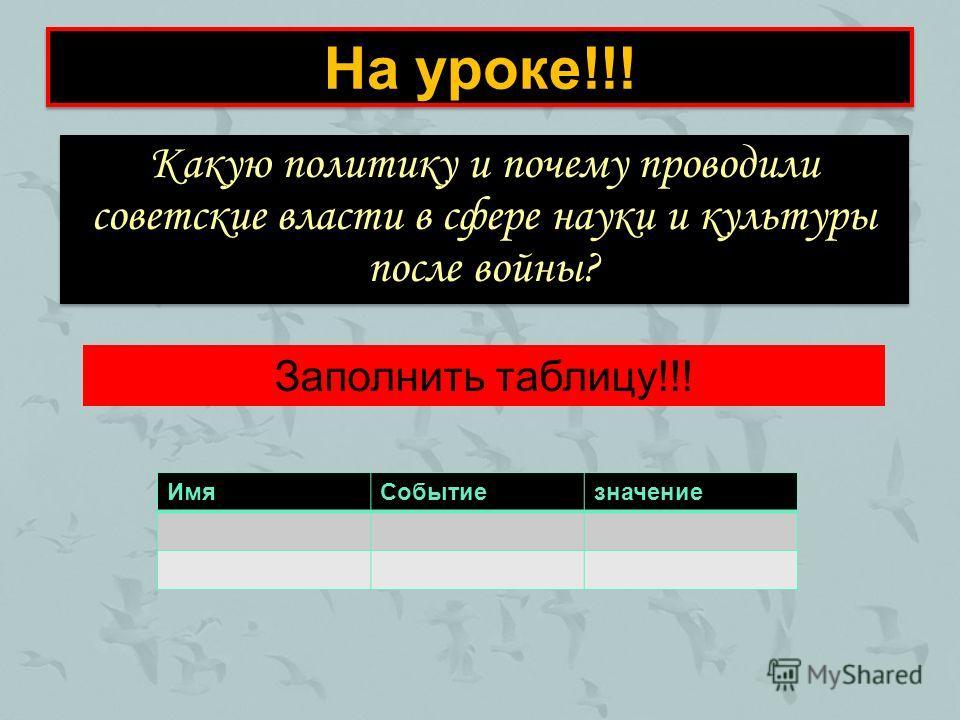 На уроке!!! Какую политику и почему проводили советские власти в сфере науки и культуры после войны? Заполнить таблицу!!! ИмяСобытиезначение