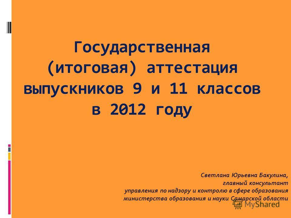 Государственная (итоговая) аттестация выпускников 9 и 11 классов в 2012 году Светлана Юрьевна Бакулина, главный консультант управления по надзору и контролю в сфере образования министерства образования и науки Самарской области