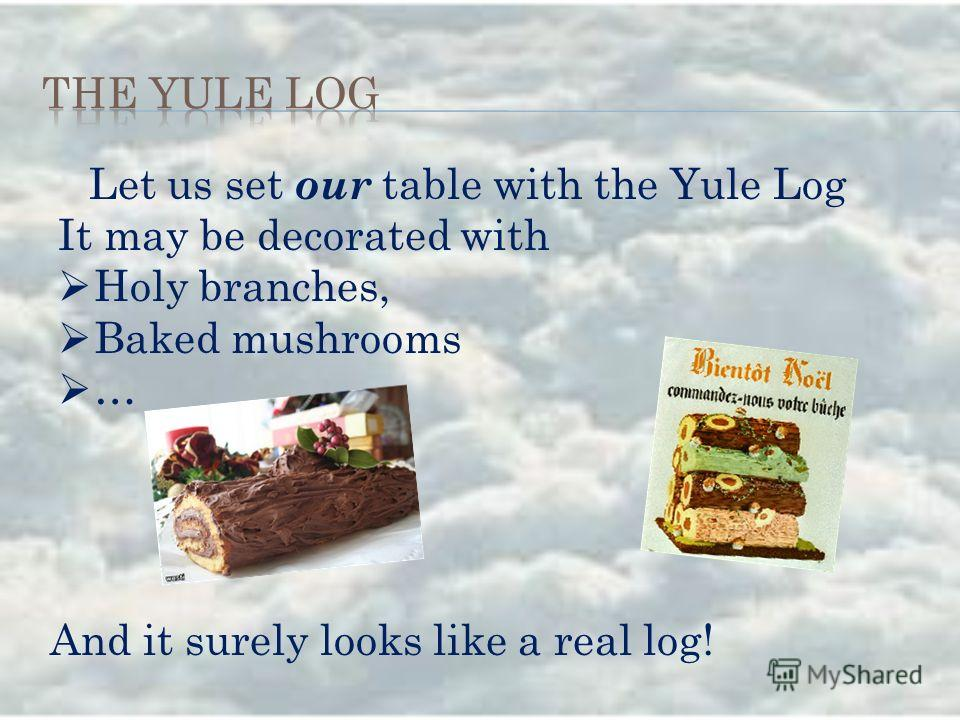 Let us set our table with the Yule Log It may be decorated with Holy branches, Baked mushrooms … And it surely looks like a real log!