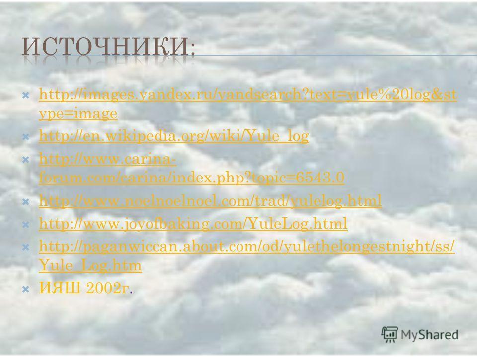 http://images.yandex.ru/yandsearch?text=yule%20log&st ype=image http://images.yandex.ru/yandsearch?text=yule%20log&st ype=image http://en.wikipedia.org/wiki/Yule_log http://www.carina- forum.com/carina/index.php?topic=6543.0 http://www.carina- forum.