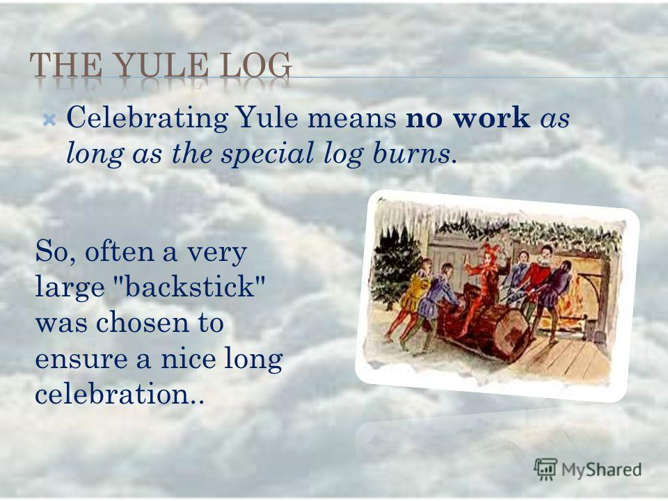 Celebrating Yule means no work as long as the special log burns. So, often a very large backstick was chosen to ensure a nice long celebration..