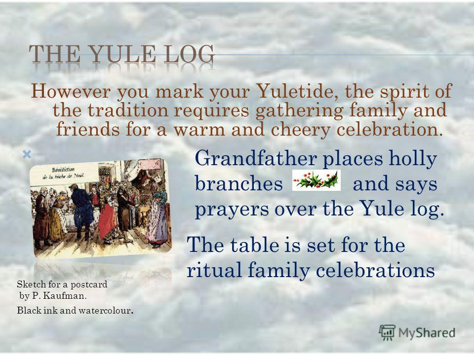 However you mark your Yuletide, the spirit of the tradition requires gathering family and friends for a warm and cheery celebration. Grandfather places holly branches and says prayers over the Yule log. The table is set for the ritual family celebrat