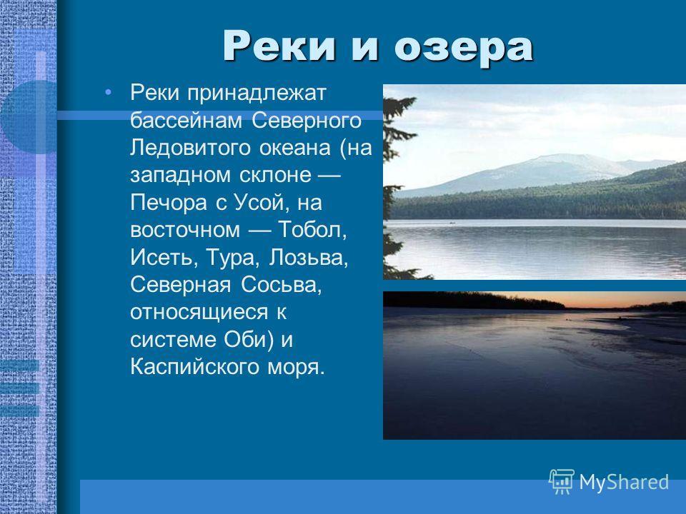Реки и озера Реки принадлежат бассейнам Северного Ледовитого океана (на западном склоне Печора с Усой, на восточном Тобол, Исеть, Тура, Лозьва, Северная Сосьва, относящиеся к системе Оби) и Каспийского моря.