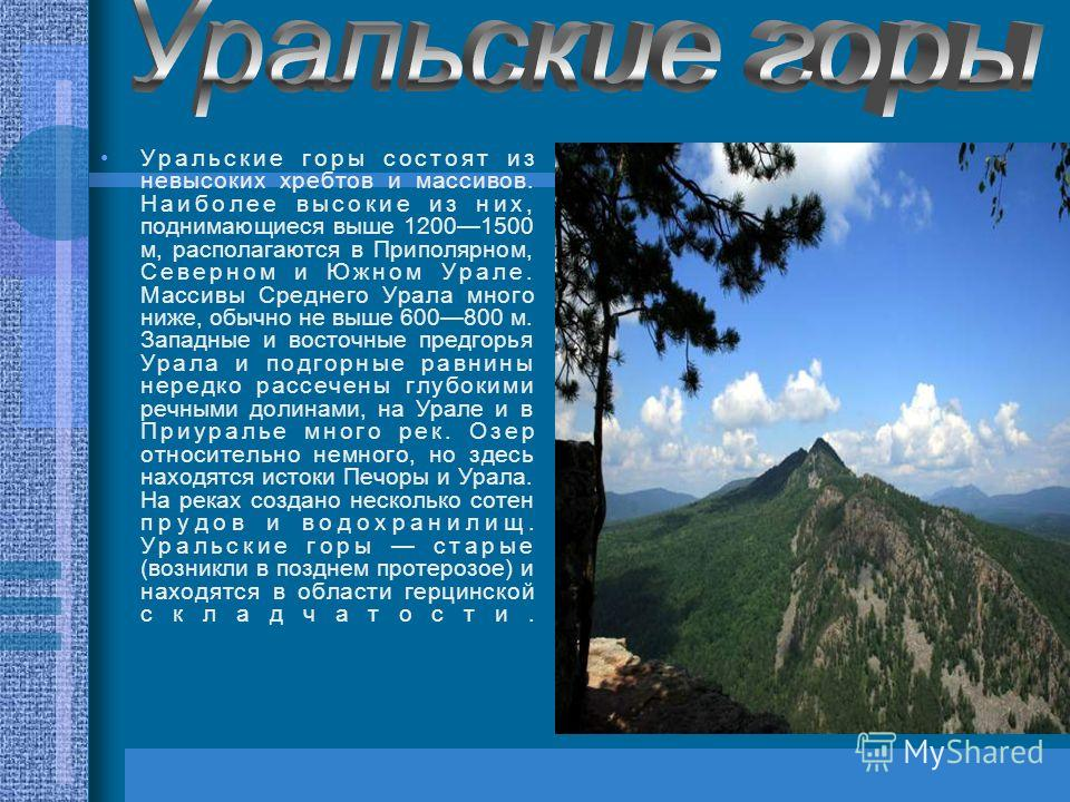 Уральские горы состоят из невысоких хребтов и массивов. Наиболее высокие из них, поднимающиеся выше 12001500 м, располагаются в Приполярном, Северном и Южном Урале. Массивы Среднего Урала много ниже, обычно не выше 600800 м. Западные и восточные пред