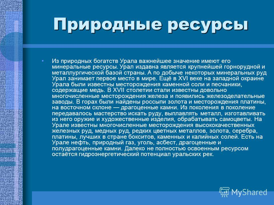 Природные ресурсы Из природных богатств Урала важнейшее значение имеют его минеральные ресурсы. Урал издавна является крупнейшей горнорудной и металлургической базой страны. А по добыче некоторых минеральных руд Урал занимает первое место в мире. Ещё