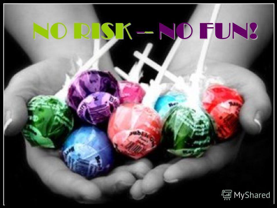 NO RISK -- NO FUN!