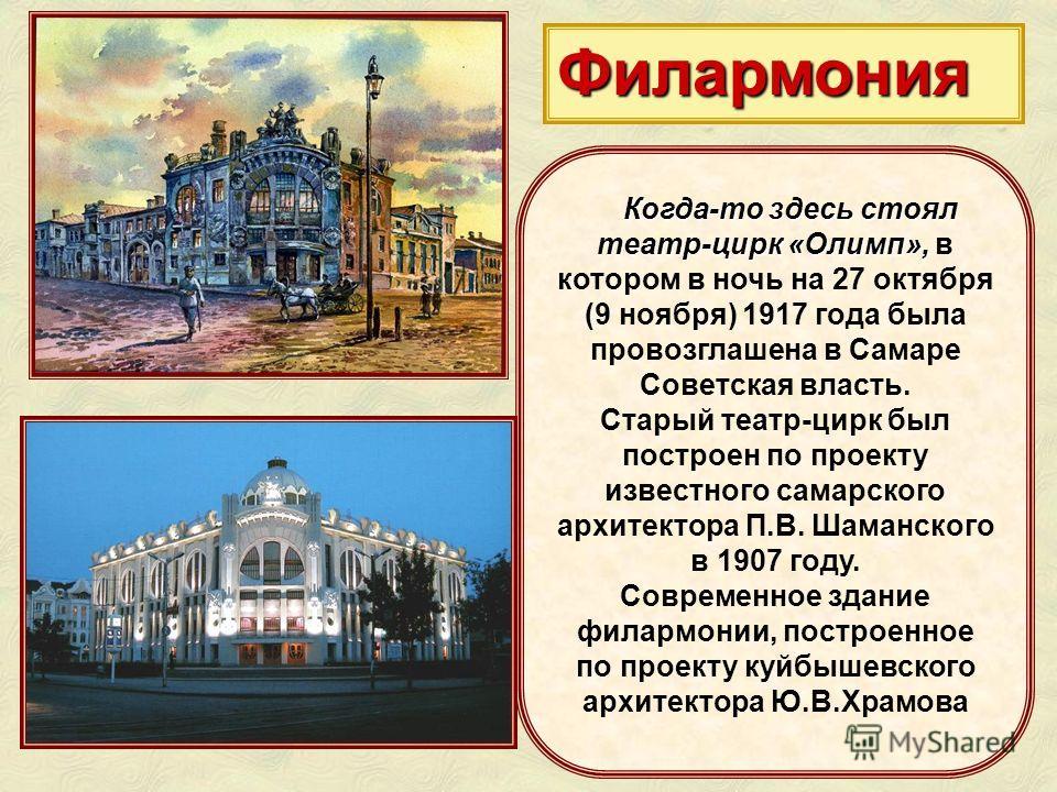 Филармония Когда-то здесь стоял театр-цирк «Олимп», Когда-то здесь стоял театр-цирк «Олимп», в котором в ночь на 27 октября (9 ноября) 1917 года была провозглашена в Самаре Советская власть. Старый театр-цирк был построен по проекту известного самарс