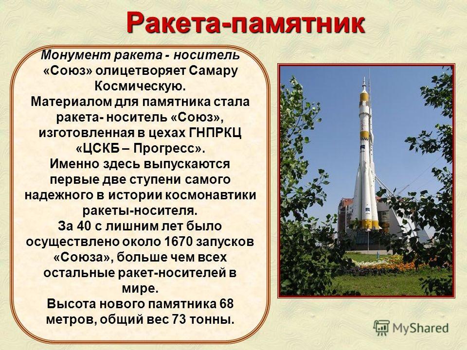 Монумент ракета - носитель Монумент ракета - носитель «Союз» олицетворяет Самару Космическую. Материалом для памятника стала ракета- носитель «Союз», изготовленная в цехах ГНПРКЦ «ЦСКБ – Прогресс». Именно здесь выпускаются первые две ступени самого н