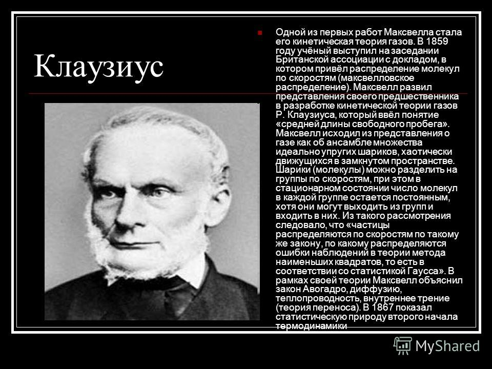 Клаузиус Одной из первых работ Максвелла стала его кинетическая теория газов. В 1859 году учёный выступил на заседании Британской ассоциации с докладом, в котором привёл распределение молекул по скоростям (максвелловское распределение). Максвелл разв