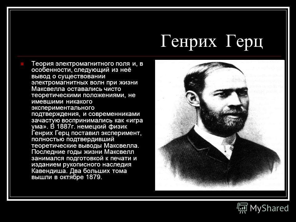 Генрих Герц Теория электромагнитного поля и, в особенности, следующий из неё вывод о существовании электромагнитных волн при жизни Максвелла оставались чисто теоретическими положениями, не имевшими никакого экспериментального подтверждения, и совреме