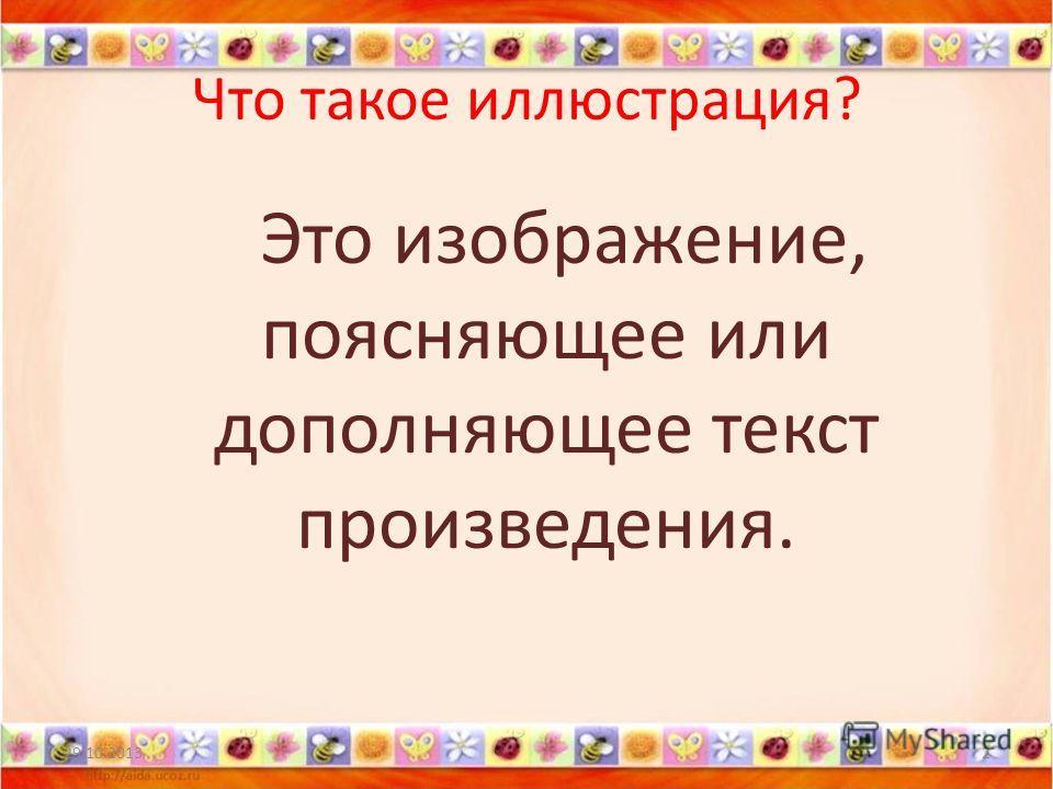 Что такое иллюстрация? Это изображение, поясняющее или дополняющее текст произведения. 29.10.20132