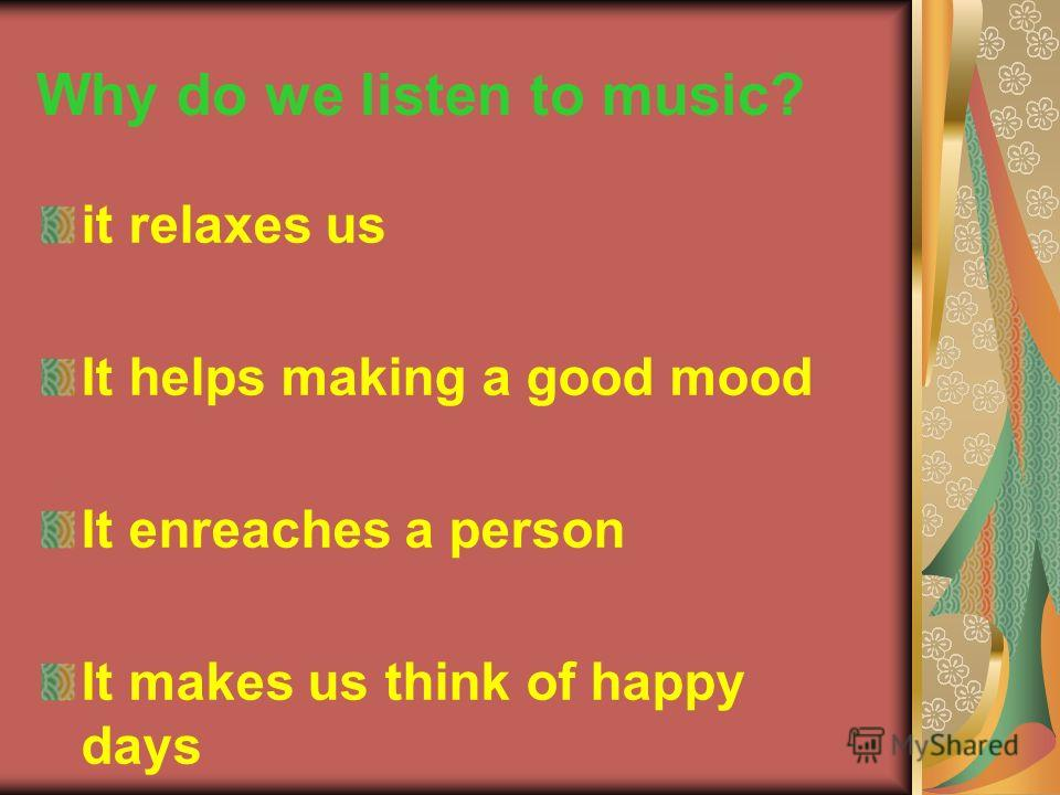Why do we listen to music? it relaxes us It helps making a good mood It enreaches a person It makes us think of happy days