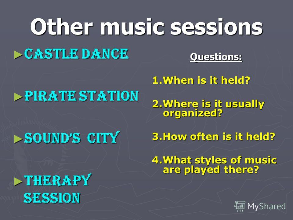 Other music sessions Castle Dance Castle Dance Pirate Station Pirate Station Sounds City Sounds City Therapy Session Therapy Session Questions: 1.When is it held? 2.Where is it usually organized? 3.How often is it held? 4.What styles of music are pla