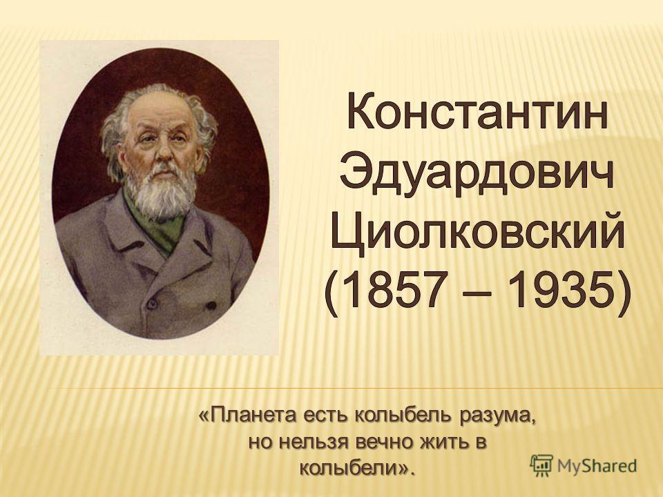 «Планета есть колыбель разума, но нельзя вечно жить в колыбели». К. Э. Циолковский