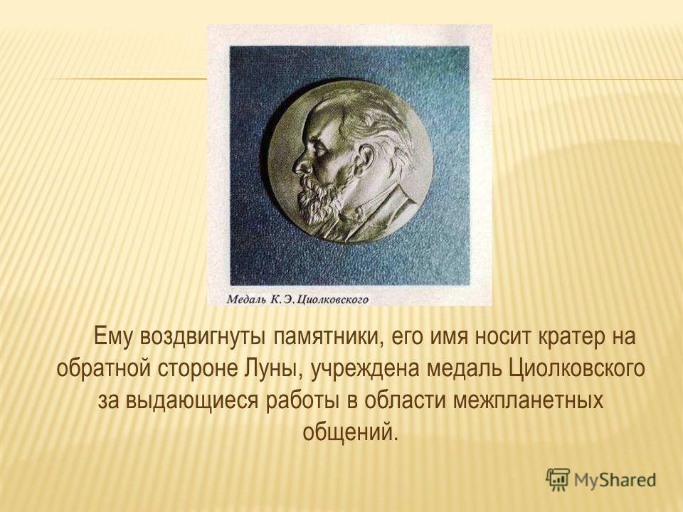 Ему воздвигнуты памятники, его имя носит кратер на обратной стороне Луны, учреждена медаль Циолковского за выдающиеся работы в области межпланетных общений.