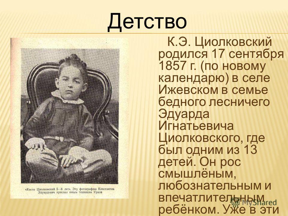 К.Э. Циолковский родился 17 сентября 1857 г. (по новому календарю) в селе Ижевском в семье бедного лесничего Эдуарда Игнатьевича Циолковского, где был одним из 13 детей. Он рос смышлёным, любознательным и впечатлительным ребёнком. Уже в эти годы форм