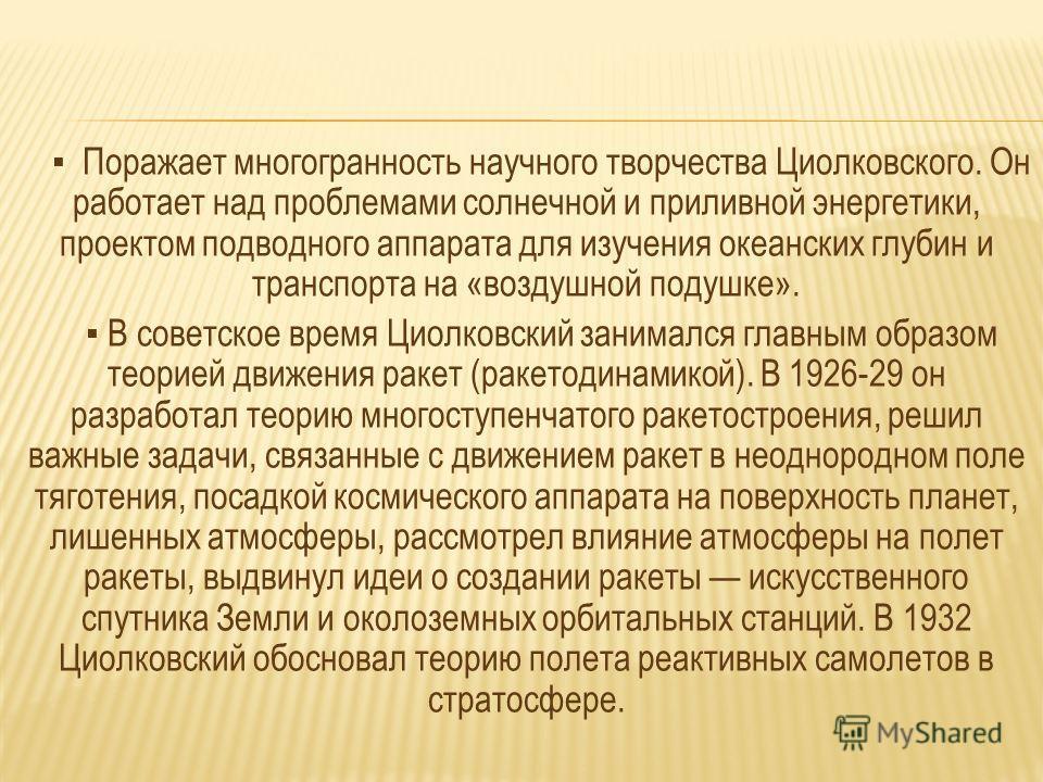 Поражает многогранность научного творчества Циолковского. Он работает над проблемами солнечной и приливной энергетики, проектом подводного аппарата для изучения океанских глубин и транспорта на «воздушной подушке». В советское время Циолковский заним