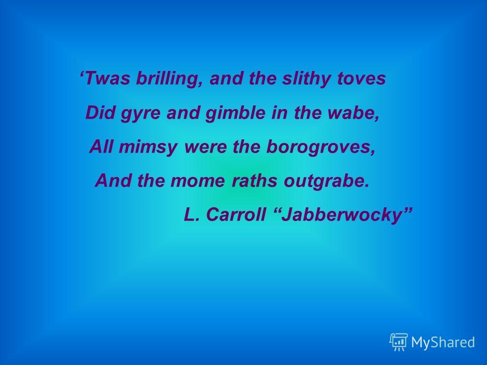 Twas brilling, and the slithy toves Did gyre and gimble in the wabe, All mimsy were the borogroves, And the mome raths outgrabe. L. Carroll Jabberwocky