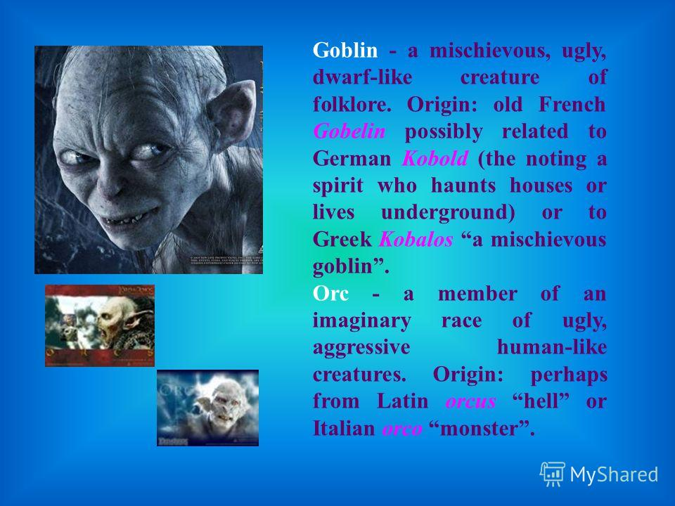Goblin - a mischievous, ugly, dwarf-like creature of folklore. Origin: old French Gobelin possibly related to German Kobold (the noting a spirit who haunts houses or lives underground) or to Greek Kobalos a mischievous goblin. Orc - a member of an im
