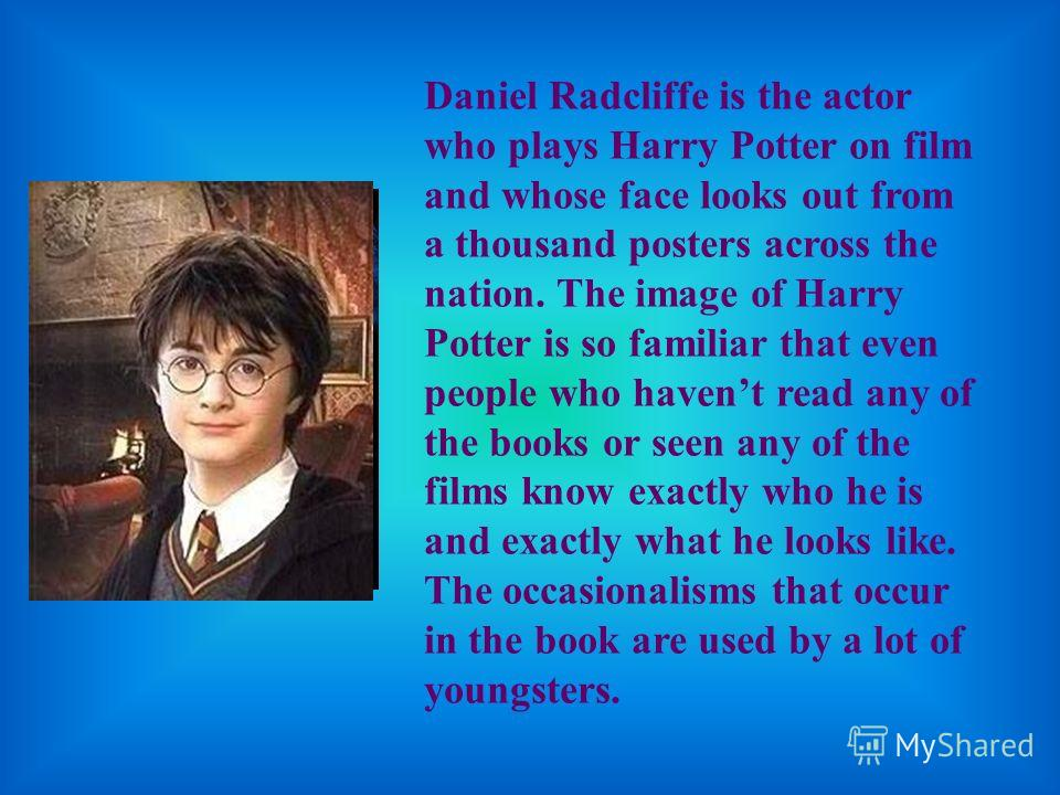 Daniel Radcliffe is the actor who plays Harry Potter on film and whose face looks out from a thousand posters across the nation. The image of Harry Potter is so familiar that even people who haven t read any of the books or seen any of the films know