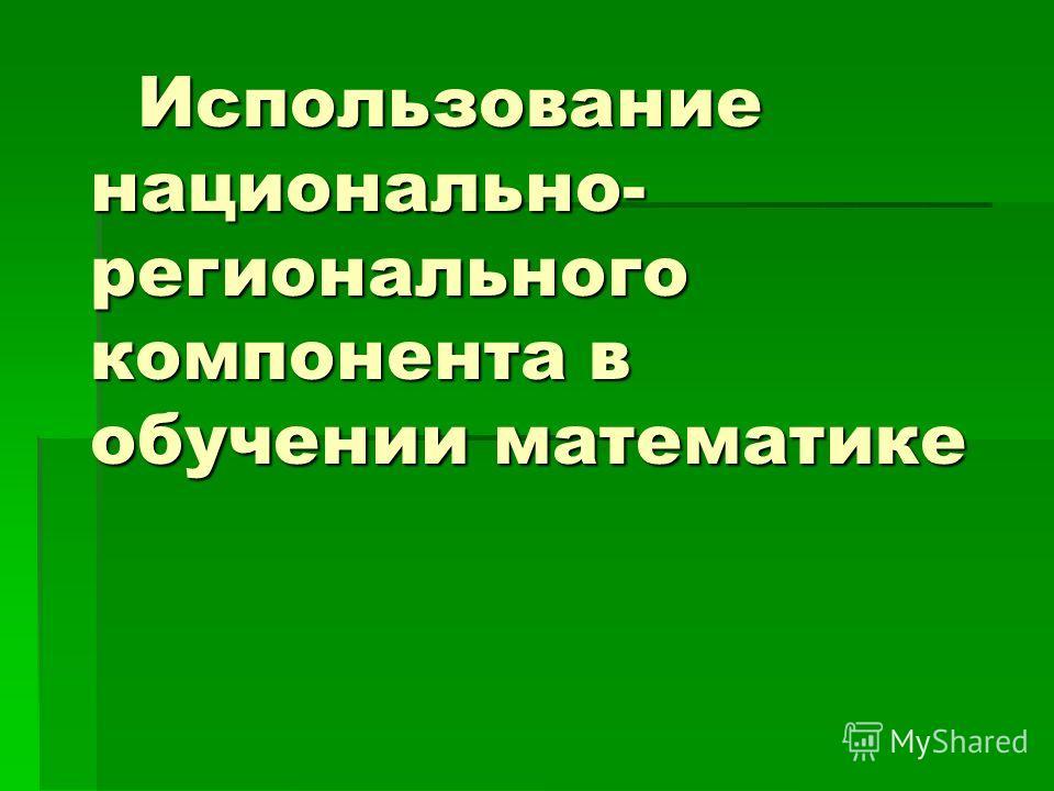 Использование национально- регионального компонента в обучении математике Использование национально- регионального компонента в обучении математике