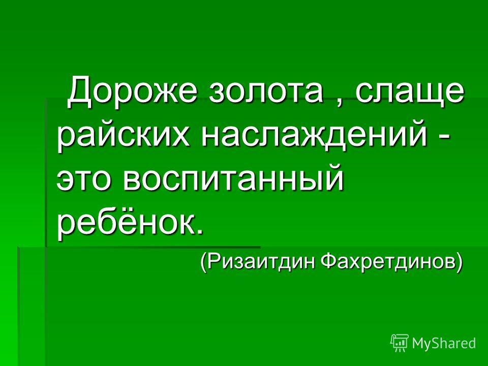 Дороже золота, слаще райских наслаждений - это воспитанный ребёнок. Дороже золота, слаще райских наслаждений - это воспитанный ребёнок. (Ризаитдин Фахретдинов) (Ризаитдин Фахретдинов)