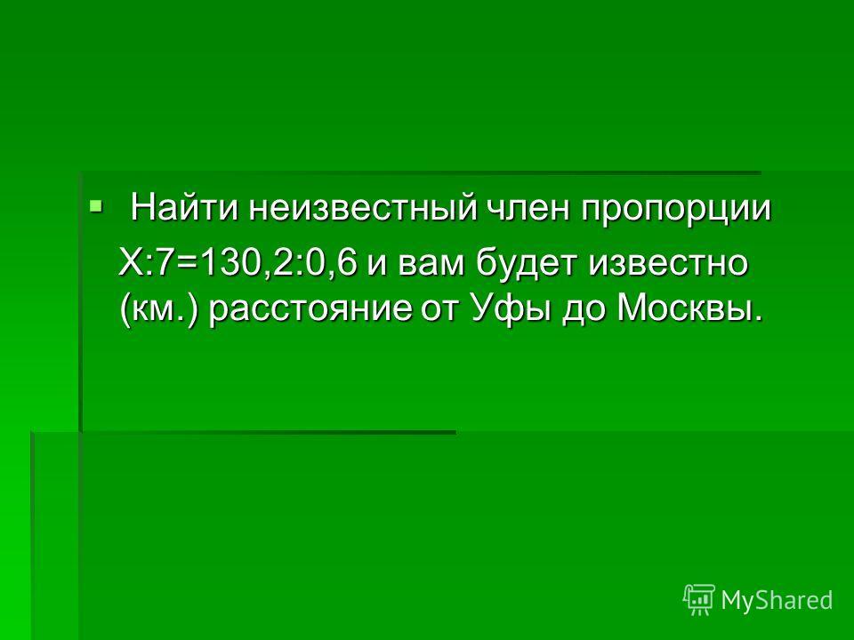 Найти неизвестный член пропорции Найти неизвестный член пропорции Х:7=130,2:0,6 и вам будет известно (км.) расстояние от Уфы до Москвы. Х:7=130,2:0,6 и вам будет известно (км.) расстояние от Уфы до Москвы.