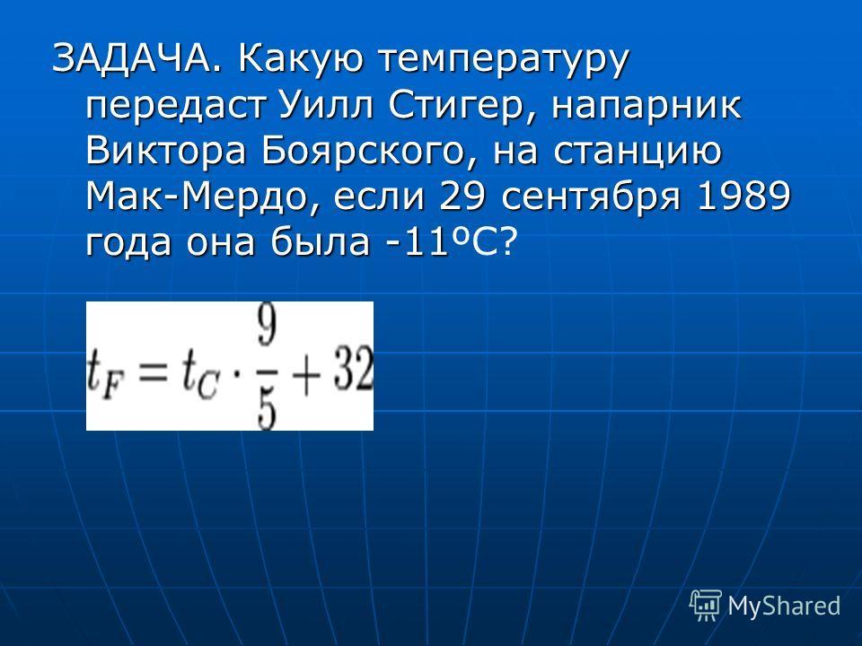 ЗАДАЧА. Какую температуру передаст Уилл Стигер, напарник Виктора Боярского, на станцию Мак-Мердо, если 29 сентября 1989 года она была -11 ЗАДАЧА. Какую температуру передаст Уилл Стигер, напарник Виктора Боярского, на станцию Мак-Мердо, если 29 сентяб