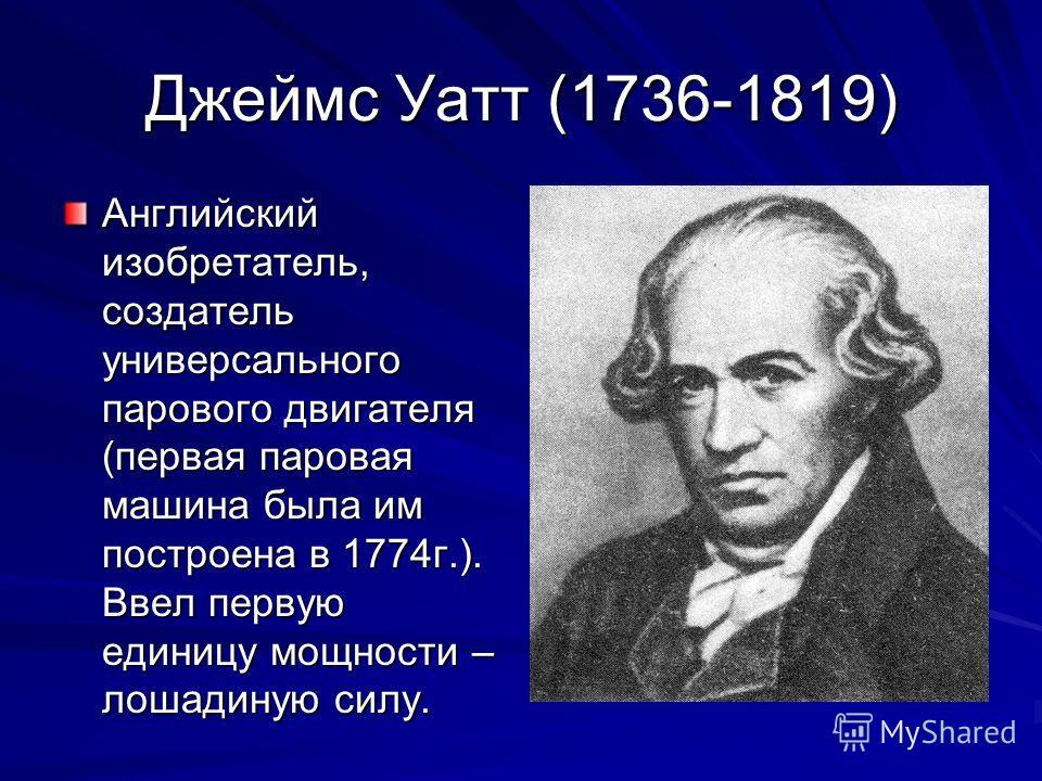 Джеймс Уатт (1736-1819) Английский изобретатель, создатель универсального парового двигателя (первая паровая машина была им построена в 1774г.). Ввел первую единицу мощности – лошадиную силу.