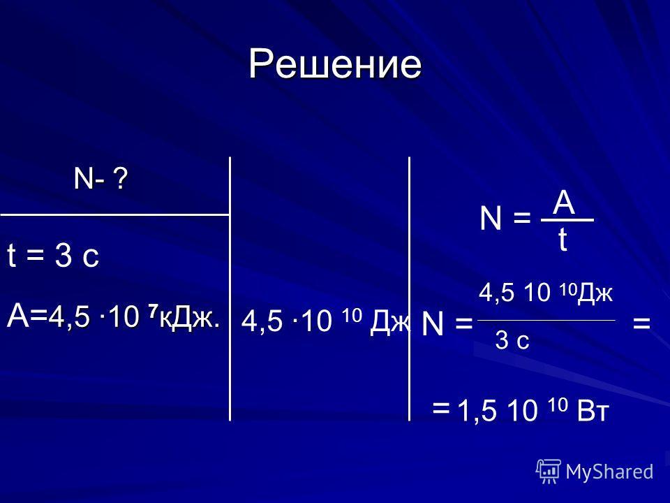 Решение N- ? N- ? t = 3 c 4,5 10 7 кДж. A= 4,5 10 7 кДж. N = A t 4,5 ·10 10 Дж 4,5 10 10 Дж 3 с = 1,5 10 10 Вт =