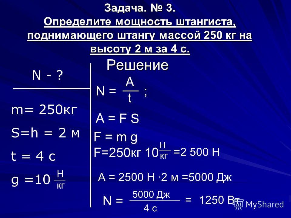 Задача. 3. Определите мощность штангиста, поднимающего штангу массой 250 кг на высоту 2 м за 4 с. Решение N - ? m= 250кг S=h = 2 м t = 4 c g =10 N = A t ; А = F S F = m g F=250кг 10 H кг Н =2 500 Н А = 2500 Н ·2 м =5000 Дж N = 5000 Дж 4 с =1250 Вт