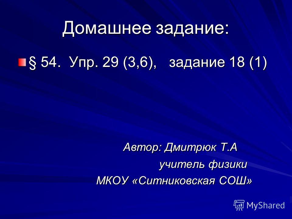 Домашнее задание: § 54. Упр. 29 (3,6), задание 18 (1) Автор: Дмитрюк Т.А Автор: Дмитрюк Т.А учитель физики учитель физики МКОУ «Ситниковская СОШ» МКОУ «Ситниковская СОШ»