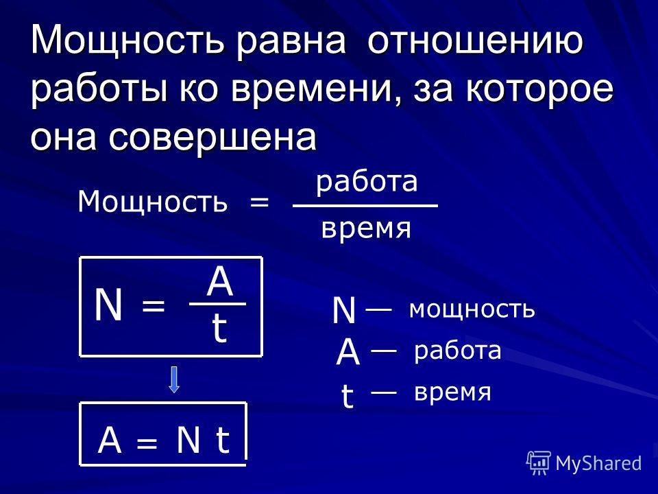 Мощность равна отношению работы ко времени, за которое она совершена Мощность= работа время N = A t N мощность А работа t время А = N t