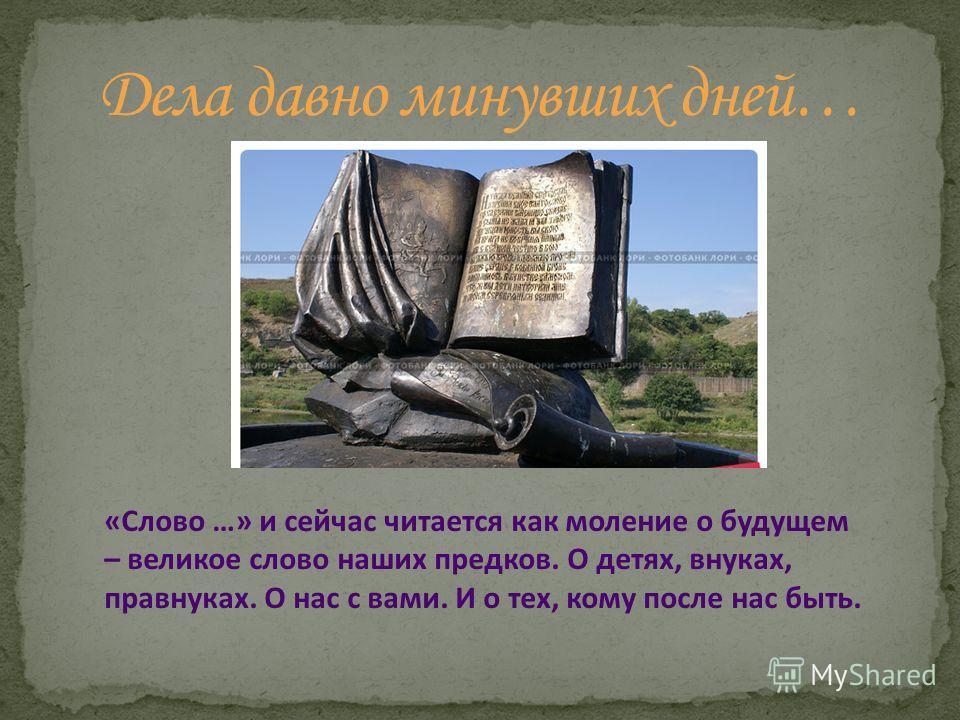 «Слово …» и сейчас читается как моление о будущем – великое слово наших предков. О детях, внуках, правнуках. О нас с вами. И о тех, кому после нас быть.